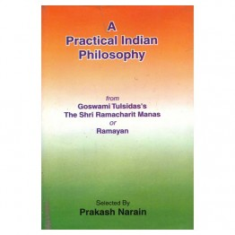 A Practical Indian Philosophy (From Goswami Tulsidas's The Shri Ramacharit Manas or Ramayan)