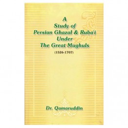 A Study of Persian Ghazal & Ruba'i Under The Great Mughuls (1526-1707)