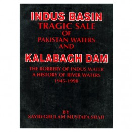 Indus Basin Tragic Sale of Pakistan Waters and Kalabagh Dam
