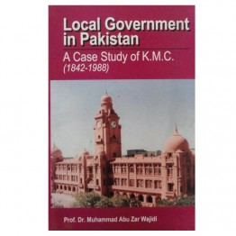 Local Government in Pakistan  A Case Study of K.M.C. (1842-1988)