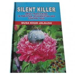 Silent Killer Drug Trafficking in Pakistan, Afghanistan and Central Asia
